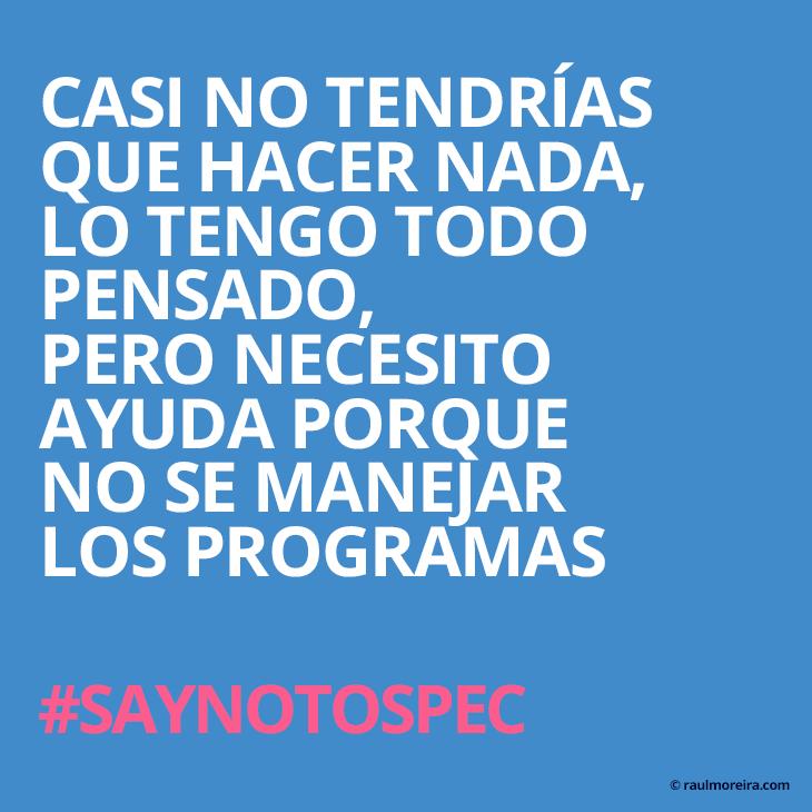 Casi no tendrías que hacer nada, lo tengo todo pensado, pero necesito ayuda porque no se manejar los programas. #saynotospec