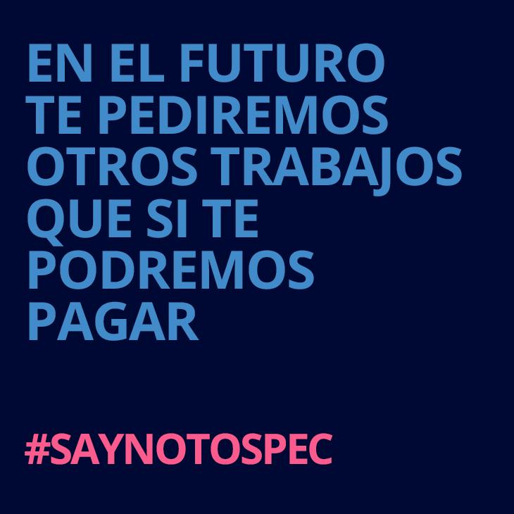 En el futuro te pediremos muchos trabajos que si te podremos pagar. #saynotospec