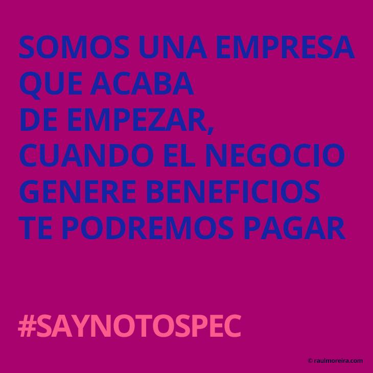 Somos una empresa que acaba de empezar, cuando el negocio empiece a funcionar te podremos pagar. #saynotospec