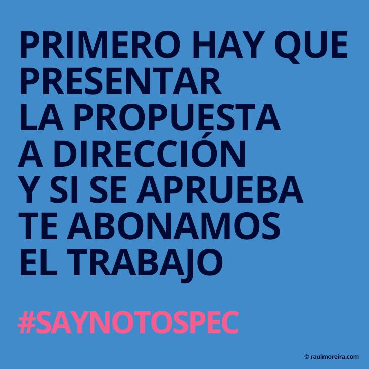 Primero hay que presentar la propuesta a dirección y si se aprueba te abonamos el trabajo. #saynotospec