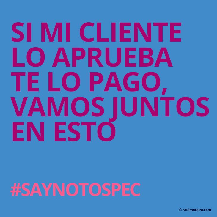 Si mi cliente lo aprueba te lo pago, vamos juntos en esto. #saynotospec